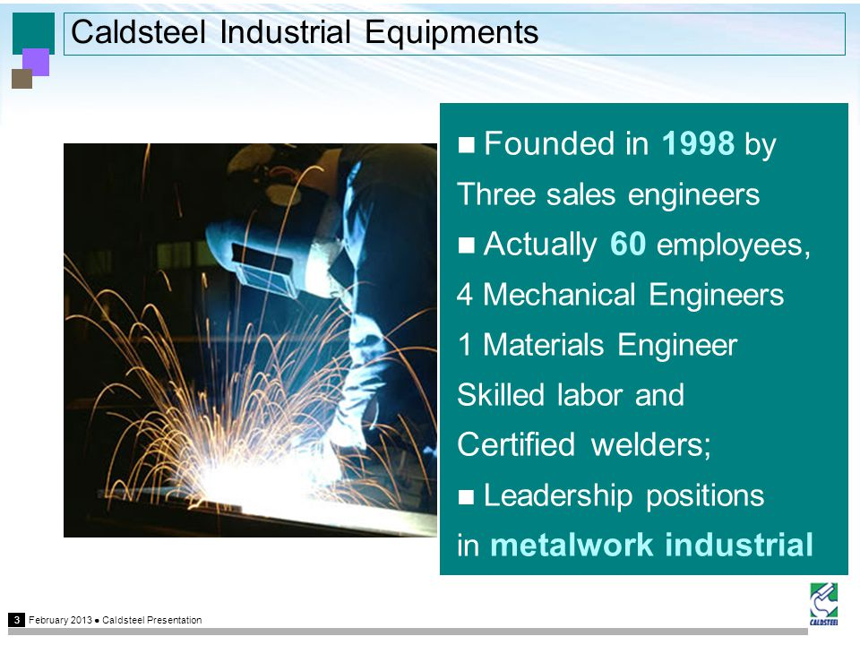 February 2013 Caldsteel Presentation 3 Caldsteel Industrial Equipments Founded in 1998 by Three sales engineers Actually 60 employees, 4 Mechanical Engineers 1 Materials Engineer Skilled labor and Certified welders; Leadership positions in metalwork industrial