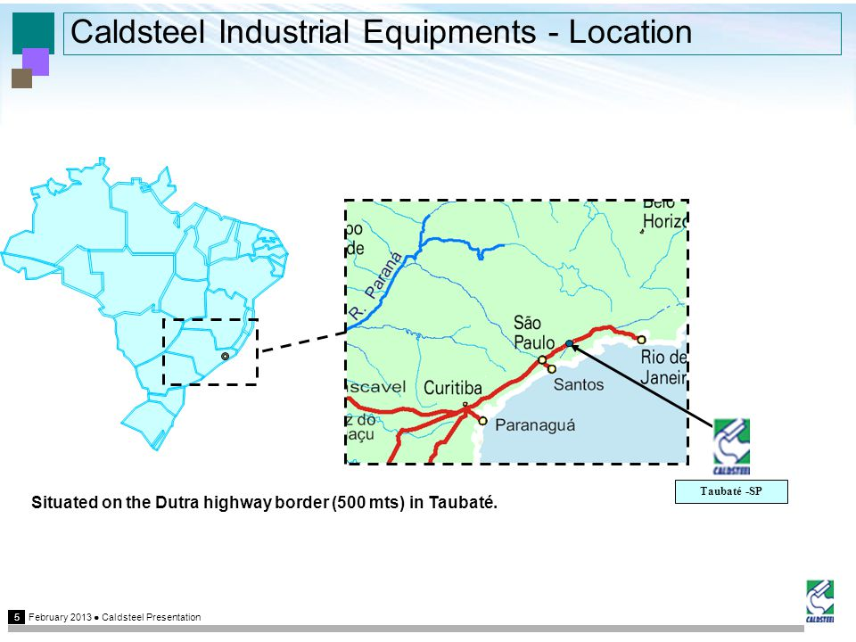 February 2013 Caldsteel Presentation 5 Caldsteel Industrial Equipments - Location Taubaté -SP Situated on the Dutra highway border (500 mts) in Taubaté.