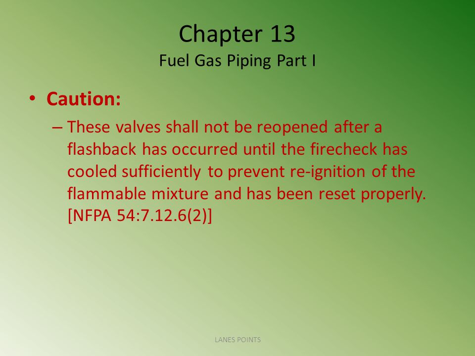 Chapter 13 Fuel Gas Piping Part I Caution: – These valves shall not be reopened after a flashback has occurred until the firecheck has cooled sufficiently to prevent re-ignition of the flammable mixture and has been reset properly.