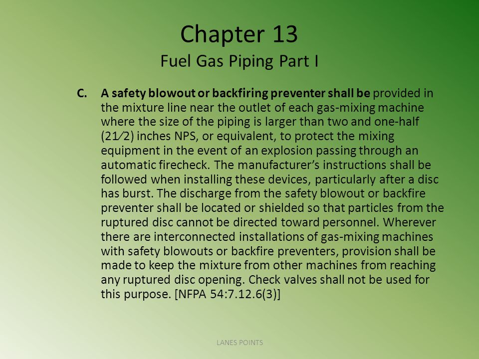 Chapter 13 Fuel Gas Piping Part I C.A safety blowout or backfiring preventer shall be provided in the mixture line near the outlet of each gas-mixing machine where the size of the piping is larger than two and one-half (212) inches NPS, or equivalent, to protect the mixing equipment in the event of an explosion passing through an automatic firecheck.