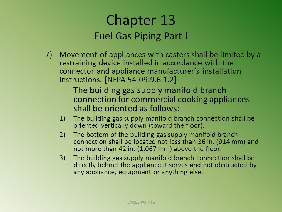 Chapter 13 Fuel Gas Piping Part I 7)Movement of appliances with casters shall be limited by a restraining device installed in accordance with the connector and appliance manufacturers installation instructions.