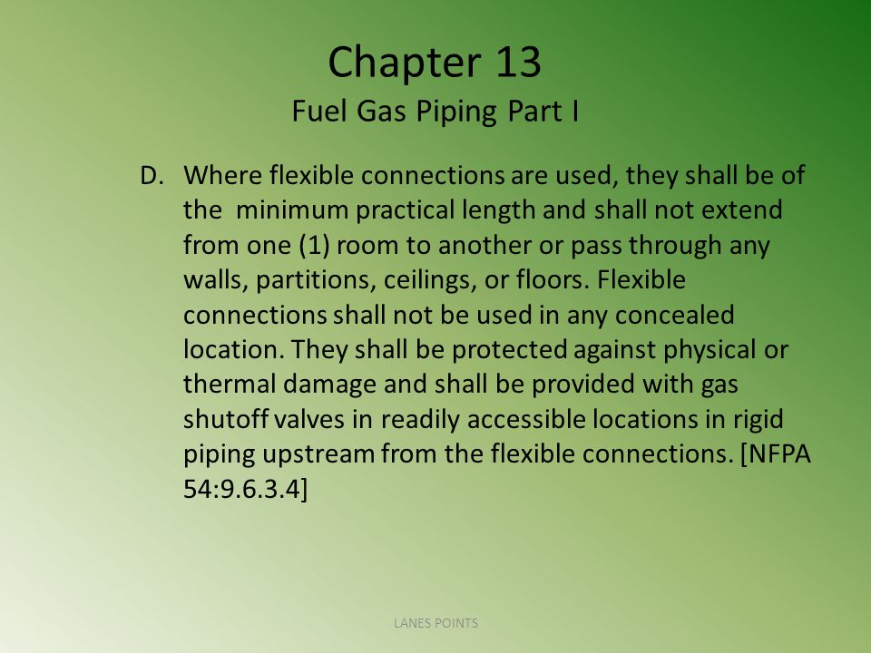 Chapter 13 Fuel Gas Piping Part I D.Where flexible connections are used, they shall be of the minimum practical length and shall not extend from one (1) room to another or pass through any walls, partitions, ceilings, or floors.