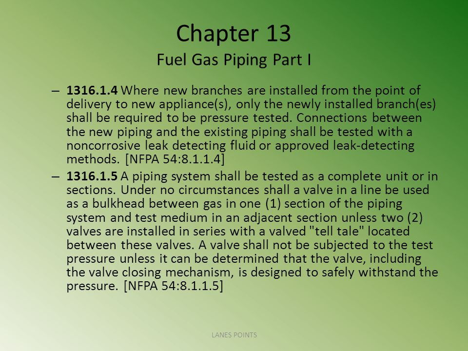 Chapter 13 Fuel Gas Piping Part I – 1316.1.4 Where new branches are installed from the point of delivery to new appliance(s), only the newly installed branch(es) shall be required to be pressure tested.