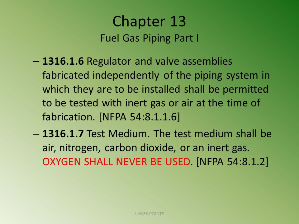 Chapter 13 Fuel Gas Piping Part I – 1316.1.6 Regulator and valve assemblies fabricated independently of the piping system in which they are to be installed shall be permitted to be tested with inert gas or air at the time of fabrication.