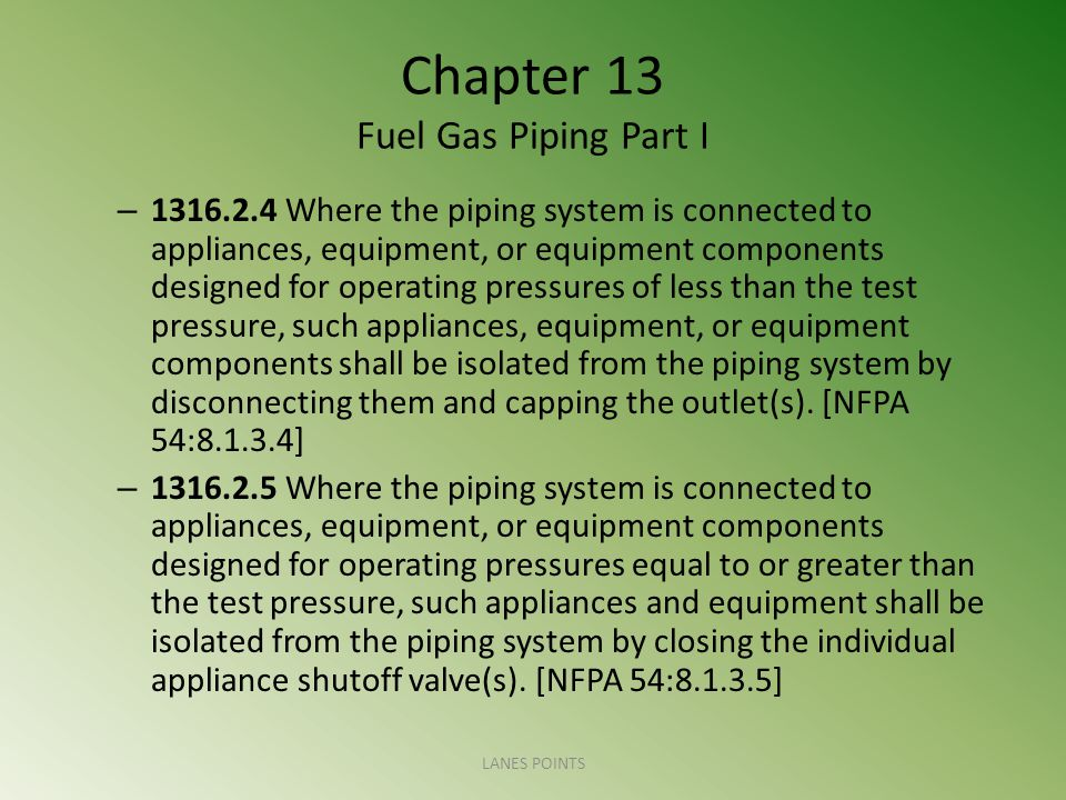 Chapter 13 Fuel Gas Piping Part I – 1316.2.4 Where the piping system is connected to appliances, equipment, or equipment components designed for operating pressures of less than the test pressure, such appliances, equipment, or equipment components shall be isolated from the piping system by disconnecting them and capping the outlet(s).