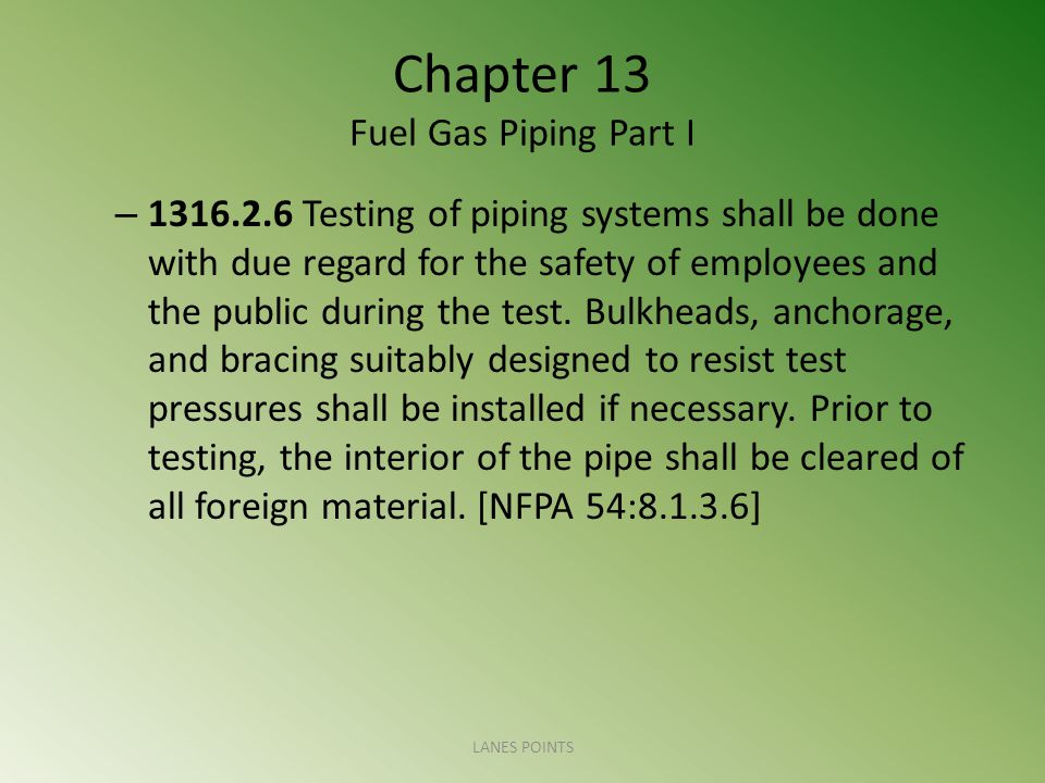 Chapter 13 Fuel Gas Piping Part I – 1316.2.6 Testing of piping systems shall be done with due regard for the safety of employees and the public during the test.