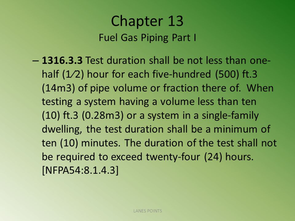 Chapter 13 Fuel Gas Piping Part I – 1316.3.3 Test duration shall be not less than one- half (12) hour for each five-hundred (500) ft.3 (14m3) of pipe volume or fraction there of.