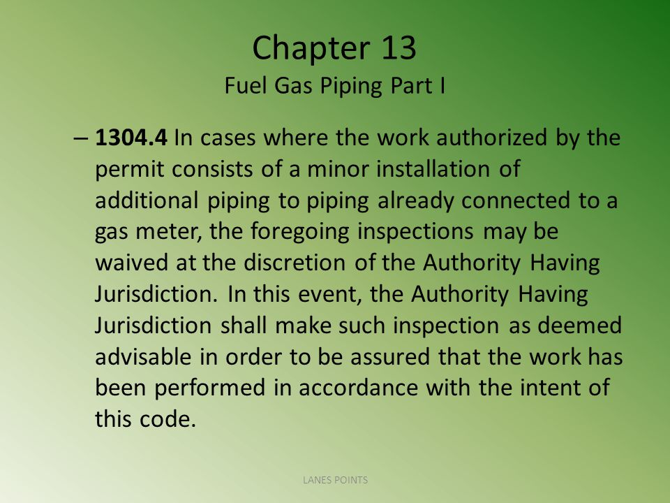 Chapter 13 Fuel Gas Piping Part I – 1304.4 In cases where the work authorized by the permit consists of a minor installation of additional piping to piping already connected to a gas meter, the foregoing inspections may be waived at the discretion of the Authority Having Jurisdiction.
