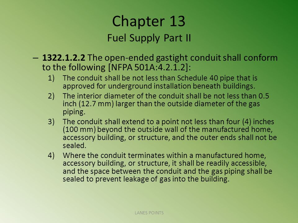 Chapter 13 Fuel Supply Part II – 1322.1.2.2 The open-ended gastight conduit shall conform to the following [NFPA 501A:4.2.1.2]: 1)The conduit shall be not less than Schedule 40 pipe that is approved for underground installation beneath buildings.