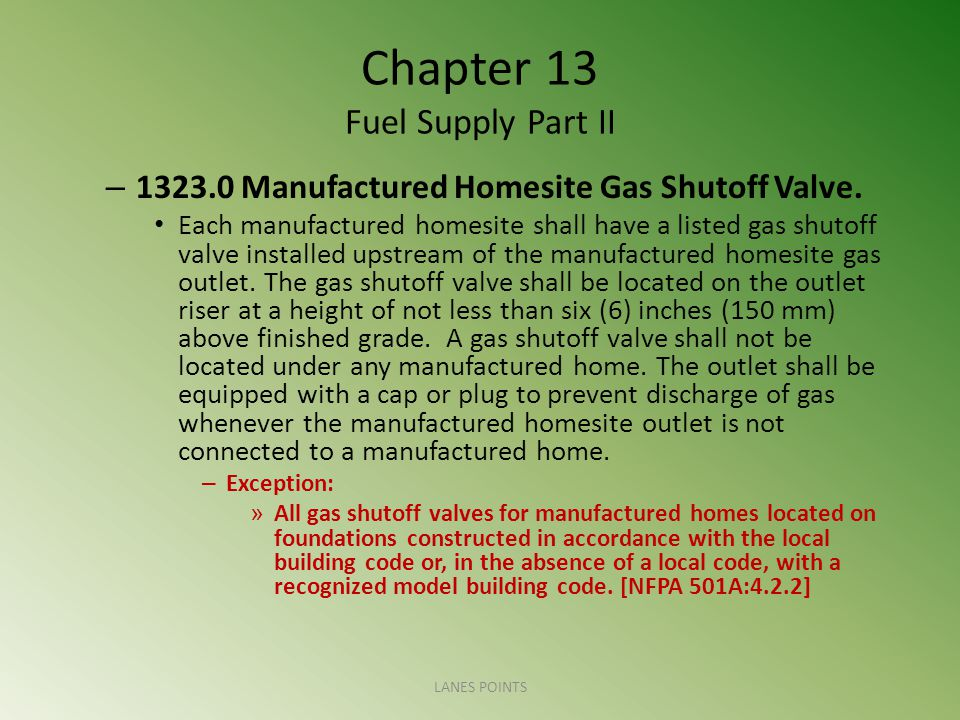 Chapter 13 Fuel Supply Part II – 1323.0 Manufactured Homesite Gas Shutoff Valve. Each manufactured homesite shall have a listed gas shutoff valve inst