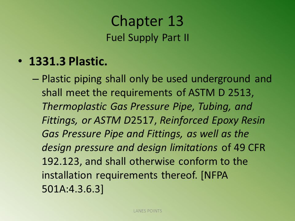 Chapter 13 Fuel Supply Part II 1331.3 Plastic. – Plastic piping shall only be used underground and shall meet the requirements of ASTM D 2513, Thermop