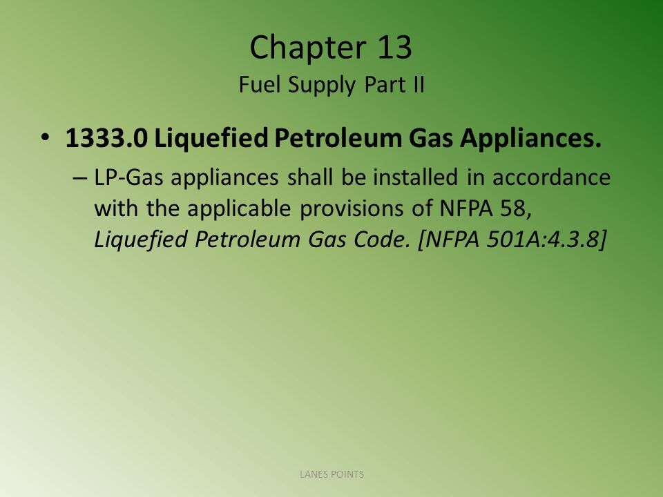 Chapter 13 Fuel Supply Part II 1333.0 Liquefied Petroleum Gas Appliances. – LP-Gas appliances shall be installed in accordance with the applicable pro