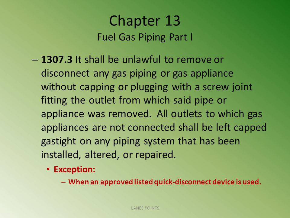 Chapter 13 Fuel Gas Piping Part I – 1307.3 It shall be unlawful to remove or disconnect any gas piping or gas appliance without capping or plugging with a screw joint fitting the outlet from which said pipe or appliance was removed.