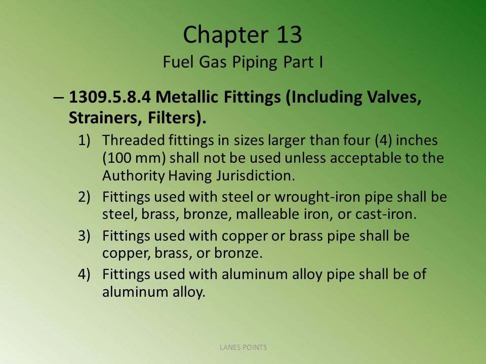 Chapter 13 Fuel Gas Piping Part I – 1309.5.8.4 Metallic Fittings (Including Valves, Strainers, Filters).