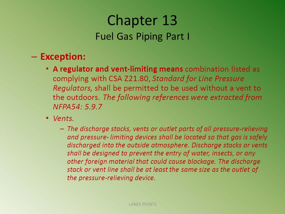 Chapter 13 Fuel Gas Piping Part I – Exception: A regulator and vent-limiting means combination listed as complying with CSA Z21.80, Standard for Line Pressure Regulators, shall be permitted to be used without a vent to the outdoors.