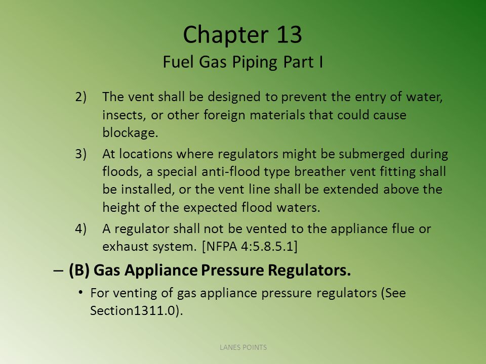 Chapter 13 Fuel Gas Piping Part I 2)The vent shall be designed to prevent the entry of water, insects, or other foreign materials that could cause blockage.