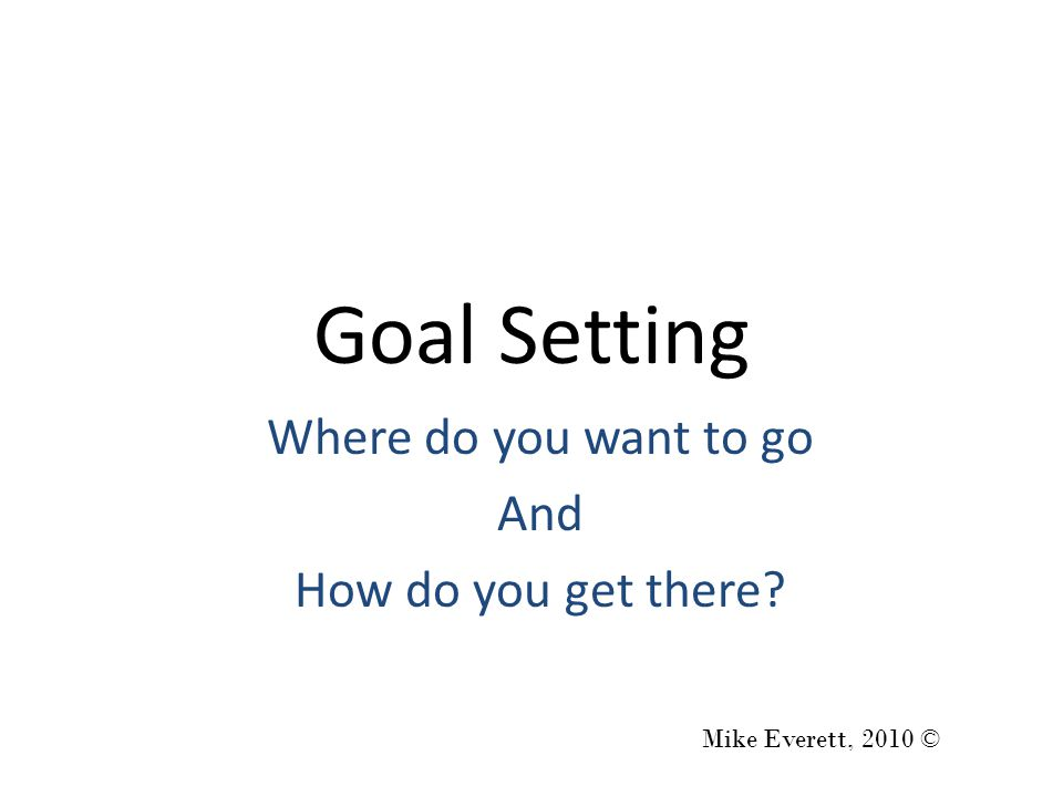 Goal Setting Where do you want to go And How do you get there Mike Everett, 2010 ©