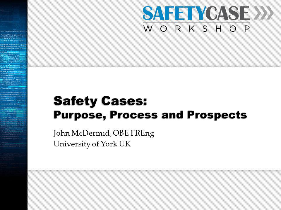 Safety Cases: Purpose, Process and Prospects John McDermid, OBE FREng University of York UK