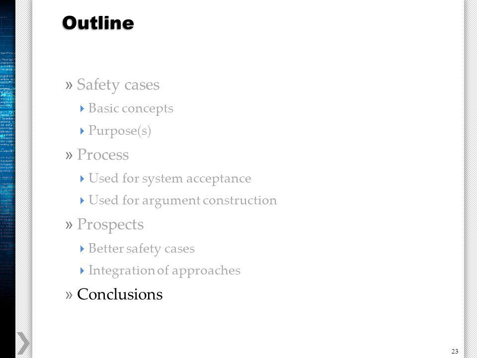 23 » Safety cases Basic concepts Purpose(s) » Process Used for system acceptance Used for argument construction » Prospects Better safety cases Integration of approaches » Conclusions Outline