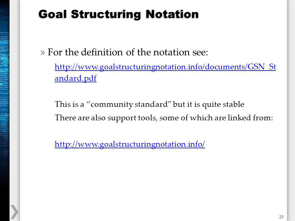 25 » For the definition of the notation see: http://www.goalstructuringnotation.info/documents/GSN_St andard.pdf This is a community standard but it is quite stable There are also support tools, some of which are linked from: http://www.goalstructuringnotation.info/ Goal Structuring Notation