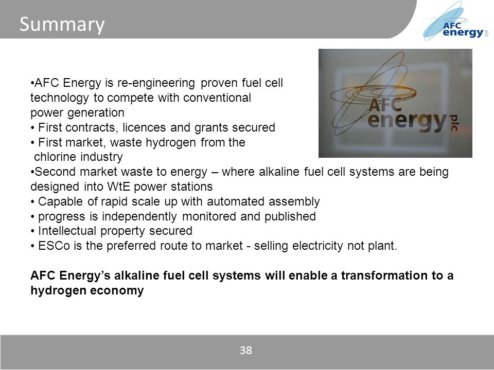 Title Summary 38 AFC Energy is re-engineering proven fuel cell technology to compete with conventional power generation First contracts, licences and grants secured First market, waste hydrogen from the chlorine industry Second market waste to energy – where alkaline fuel cell systems are being designed into WtE power stations Capable of rapid scale up with automated assembly progress is independently monitored and published Intellectual property secured ESCo is the preferred route to market - selling electricity not plant.