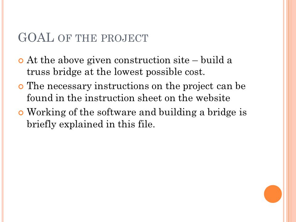 GOAL OF THE PROJECT At the above given construction site – build a truss bridge at the lowest possible cost.