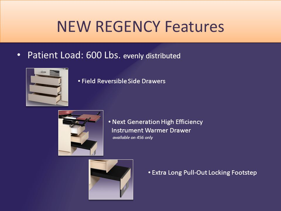 NEW REGENCY Features Patient Load: 600 Lbs. evenly distributed Field Reversible Side Drawers Next Generation High Efficiency Instrument Warmer Drawer