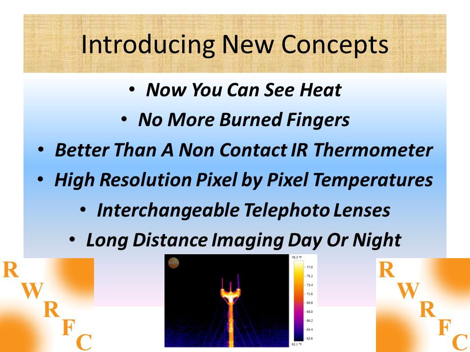 Introducing New Concepts Now You Can See Heat No More Burned Fingers Better Than A Non Contact IR Thermometer High Resolution Pixel by Pixel Temperatures Interchangeable Telephoto Lenses Long Distance Imaging Day Or Night