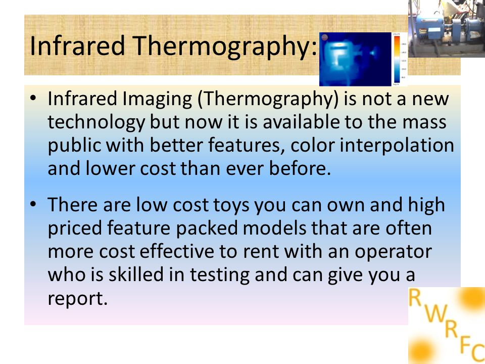 Infrared Thermography: Infrared Imaging (Thermography) is not a new technology but now it is available to the mass public with better features, color interpolation and lower cost than ever before.