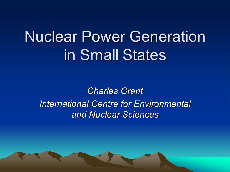 Nuclear Power Generation in Small States Charles Grant International Centre for Environmental and Nuclear Sciences