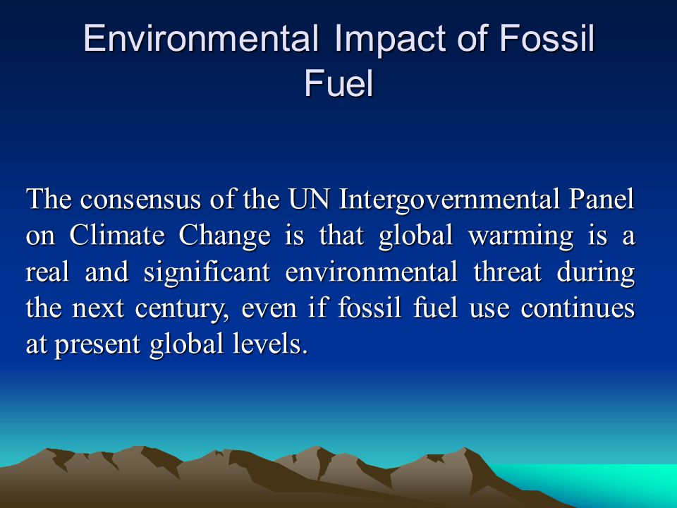 Environmental Impact of Fossil Fuel The consensus of the UN Intergovernmental Panel on Climate Change is that global warming is a real and significant