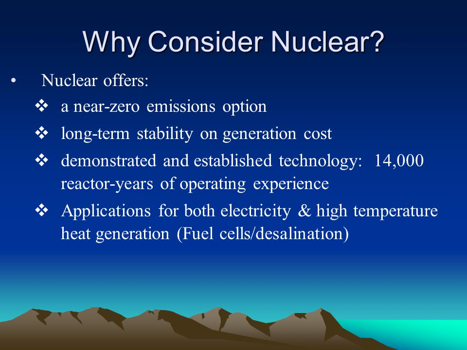 Why Consider Nuclear? Nuclear offers: a near-zero emissions option long-term stability on generation cost demonstrated and established technology: 14,