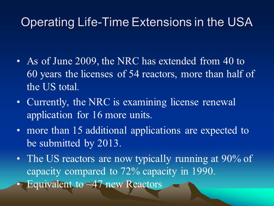 Operating Life-Time Extensions in the USA As of June 2009, the NRC has extended from 40 to 60 years the licenses of 54 reactors, more than half of the