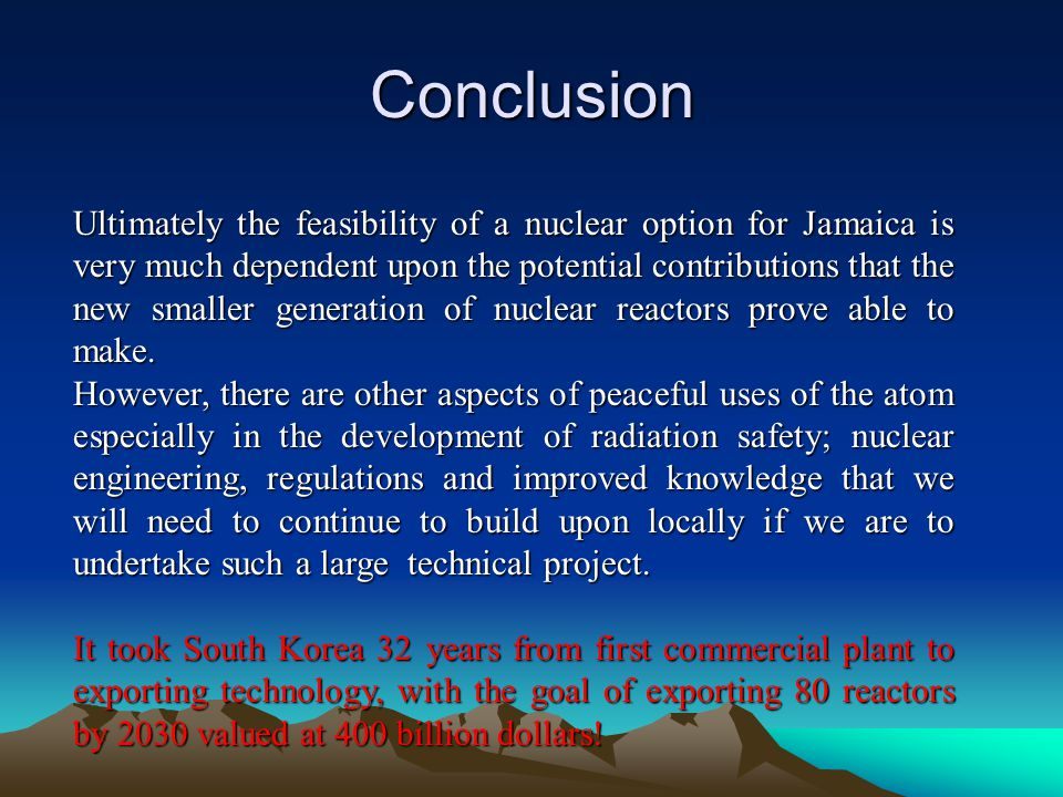 Conclusion Ultimately the feasibility of a nuclear option for Jamaica is very much dependent upon the potential contributions that the new smaller gen