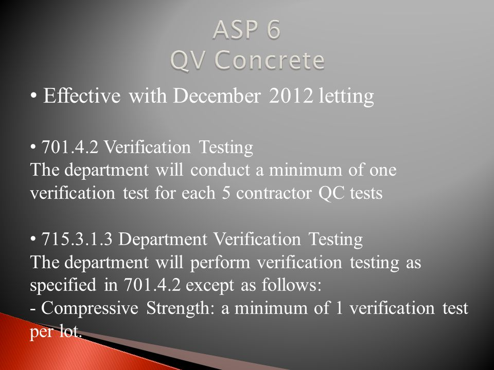 Effective with December 2012 letting 701.4.2 Verification Testing The department will conduct a minimum of one verification test for each 5 contractor QC tests 715.3.1.3 Department Verification Testing The department will perform verification testing as specified in 701.4.2 except as follows: - Compressive Strength: a minimum of 1 verification test per lot.
