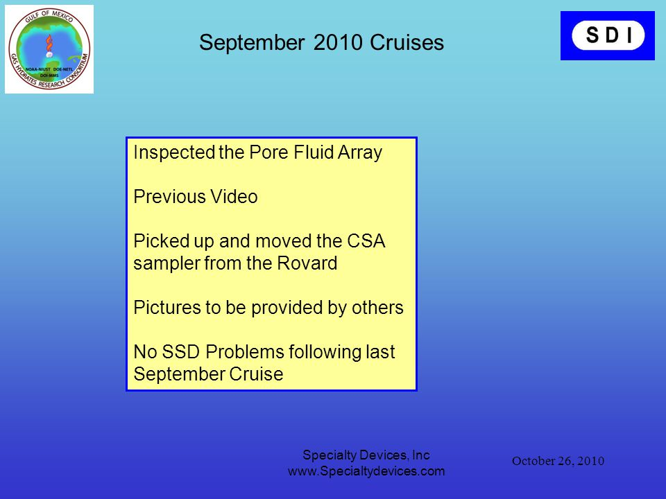 October 26, 2010 Specialty Devices, Inc www.Specialtydevices.com September 2010 Cruises Inspected the Pore Fluid Array Previous Video Picked up and moved the CSA sampler from the Rovard Pictures to be provided by others No SSD Problems following last September Cruise