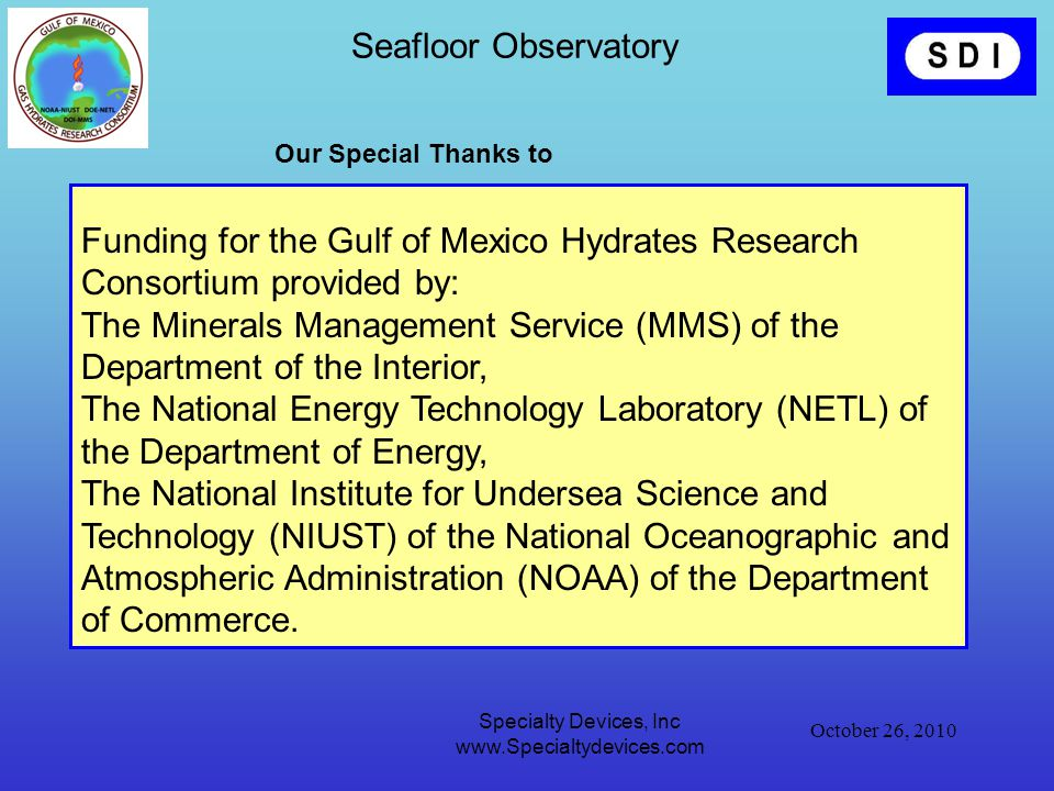 October 26, 2010 Specialty Devices, Inc www.Specialtydevices.com Seafloor Observatory Funding for the Gulf of Mexico Hydrates Research Consortium provided by: The Minerals Management Service (MMS) of the Department of the Interior, The National Energy Technology Laboratory (NETL) of the Department of Energy, The National Institute for Undersea Science and Technology (NIUST) of the National Oceanographic and Atmospheric Administration (NOAA) of the Department of Commerce.