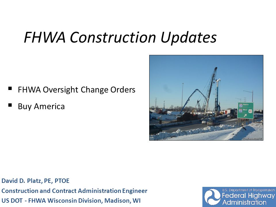 FHWA Construction Updates David D. Platz, PE, PTOE Construction and Contract Administration Engineer US DOT - FHWA Wisconsin Division, Madison, WI FHW