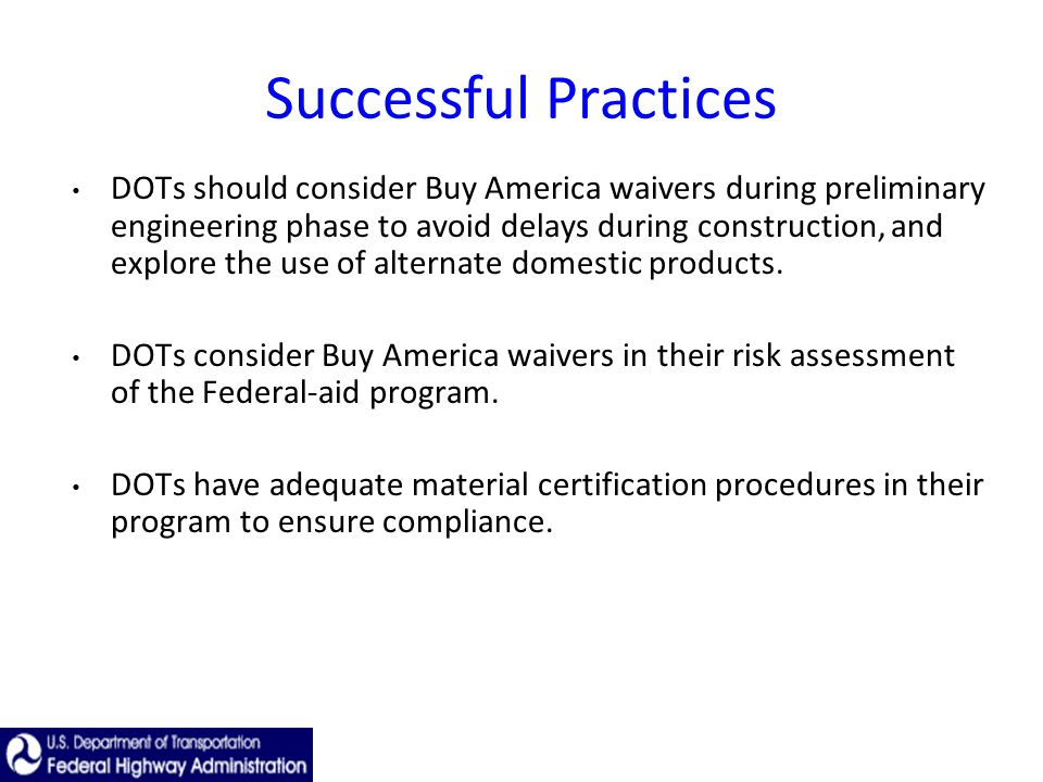 Successful Practices DOTs should consider Buy America waivers during preliminary engineering phase to avoid delays during construction, and explore the use of alternate domestic products.