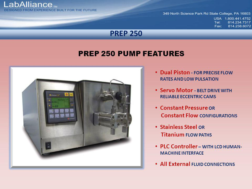 PREP 250 PREP 250 PUMP FEATURES Dual Piston - FOR PRECISE FLOW RATES AND LOW PULSATION Servo Motor - BELT DRIVE WITH RELIABLE ECCENTRIC CAMS Constant Pressure OR Constant Flow CONFIGURATIONS Stainless Steel OR Titanium FLOW PATHS PLC Controller – WITH LCD HUMAN- MACHINE INTERFACE All External FLUID CONNECTIONS