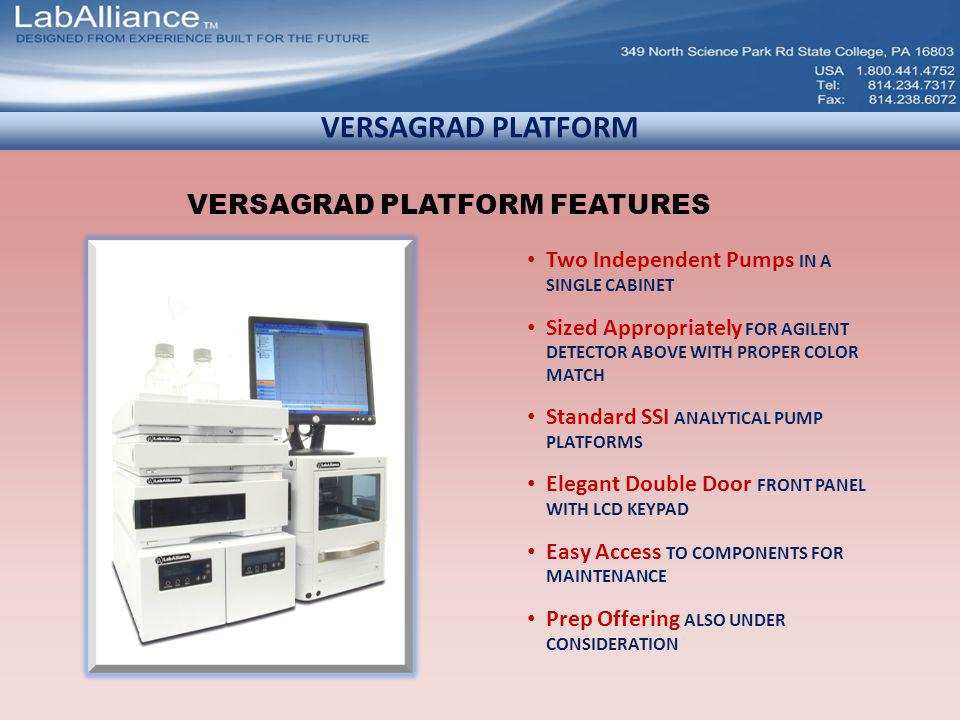 VERSAGRAD PLATFORM VERSAGRAD PLATFORM FEATURES Two Independent Pumps IN A SINGLE CABINET Sized Appropriately FOR AGILENT DETECTOR ABOVE WITH PROPER COLOR MATCH Standard SSI ANALYTICAL PUMP PLATFORMS Elegant Double Door FRONT PANEL WITH LCD KEYPAD Easy Access TO COMPONENTS FOR MAINTENANCE Prep Offering ALSO UNDER CONSIDERATION