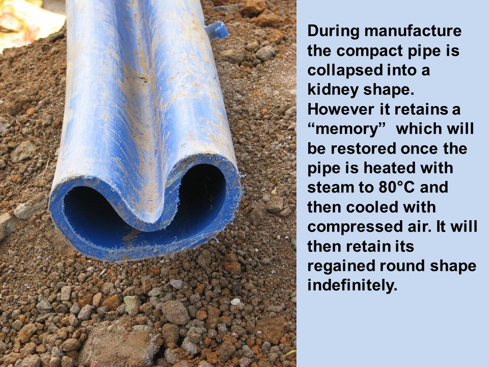 During manufacture the compact pipe is collapsed into a kidney shape.