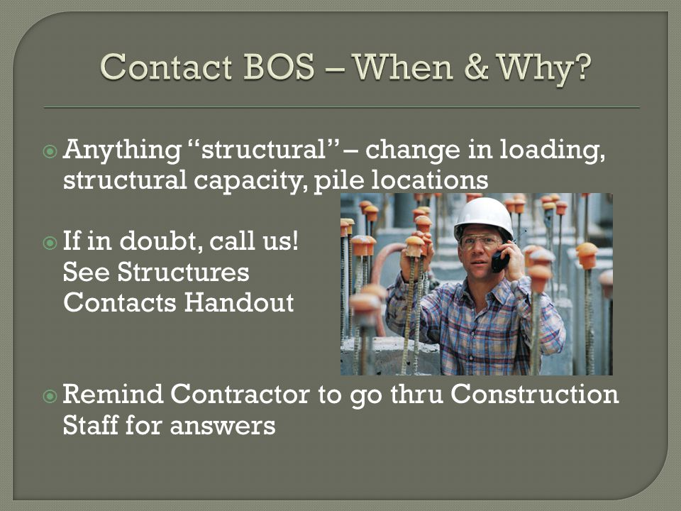 Anything structural – change in loading, structural capacity, pile locations If in doubt, call us! See Structures Contacts Handout Remind Contractor t