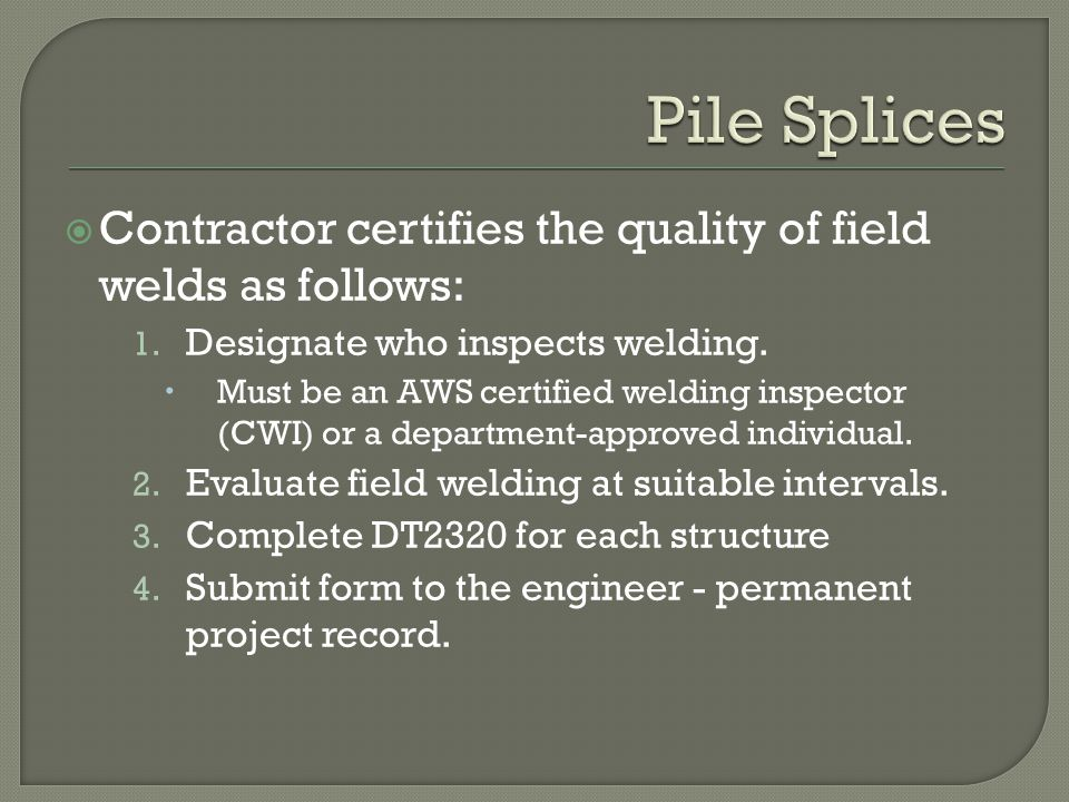 Contractor certifies the quality of field welds as follows: 1. Designate who inspects welding. Must be an AWS certified welding inspector (CWI) or a d