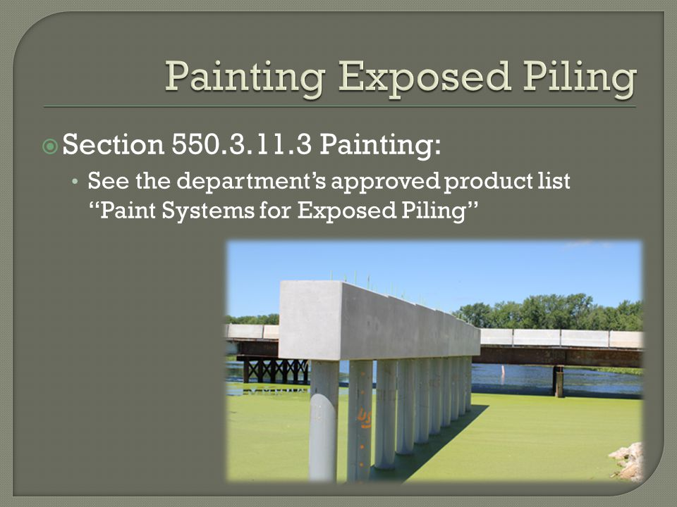 Section 550.3.11.3 Painting: See the departments approved product list Paint Systems for Exposed Piling