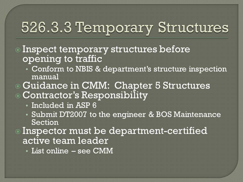 Inspect temporary structures before opening to traffic Conform to NBIS & departments structure inspection manual Guidance in CMM: Chapter 5 Structures