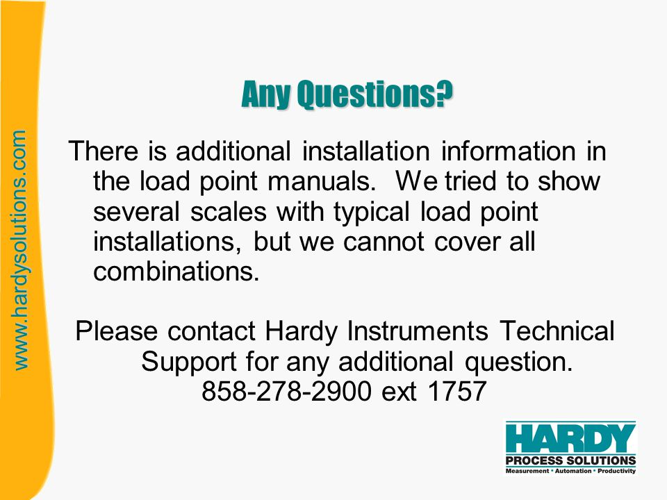 www.hardysolutions.com Any Questions? There is additional installation information in the load point manuals. We tried to show several scales with typ