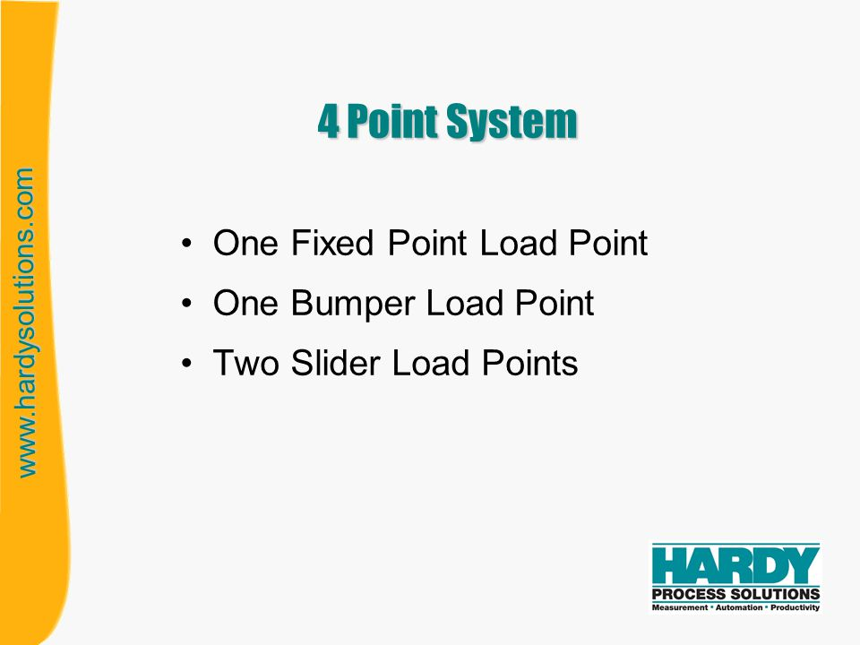 www.hardysolutions.com RULES OF ORIENTATION Fixed load cell –No rules of orientation Bumper load cell –Lengthwise axis must be within 45 o towards fixed load cell Slider load cell –No rules of orientation