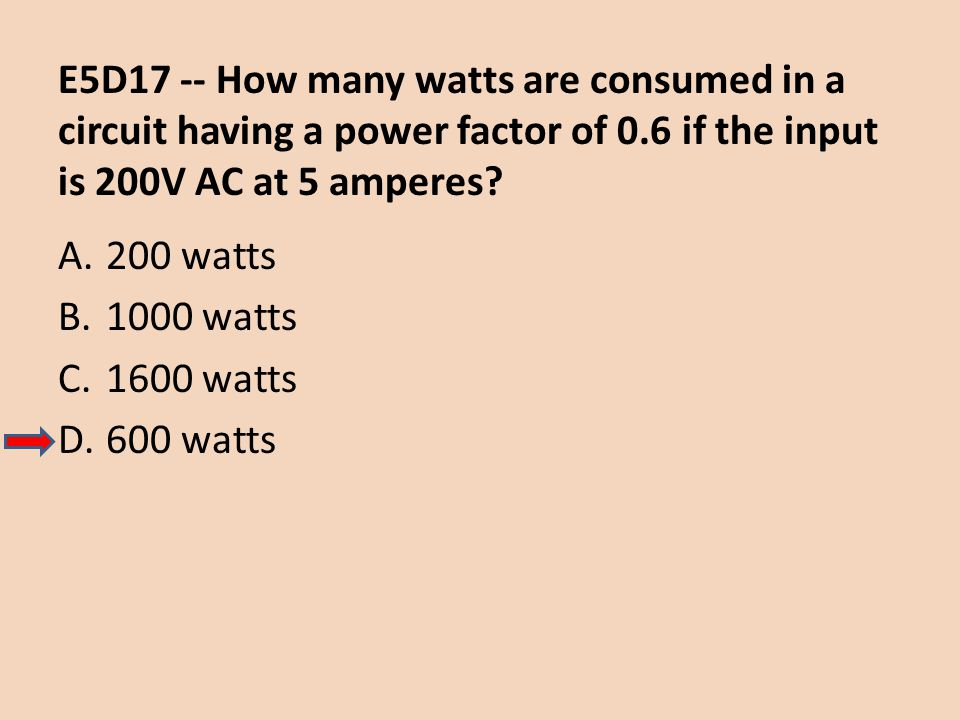 E5D17 -- How many watts are consumed in a circuit having a power factor of 0.6 if the input is 200V AC at 5 amperes? A.200 watts B.1000 watts C.1600 w