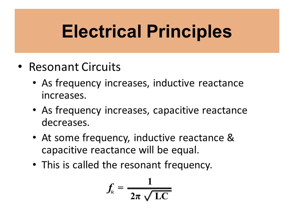 Electrical Principles Resonant Circuits As frequency increases, inductive reactance increases. As frequency increases, capacitive reactance decreases.